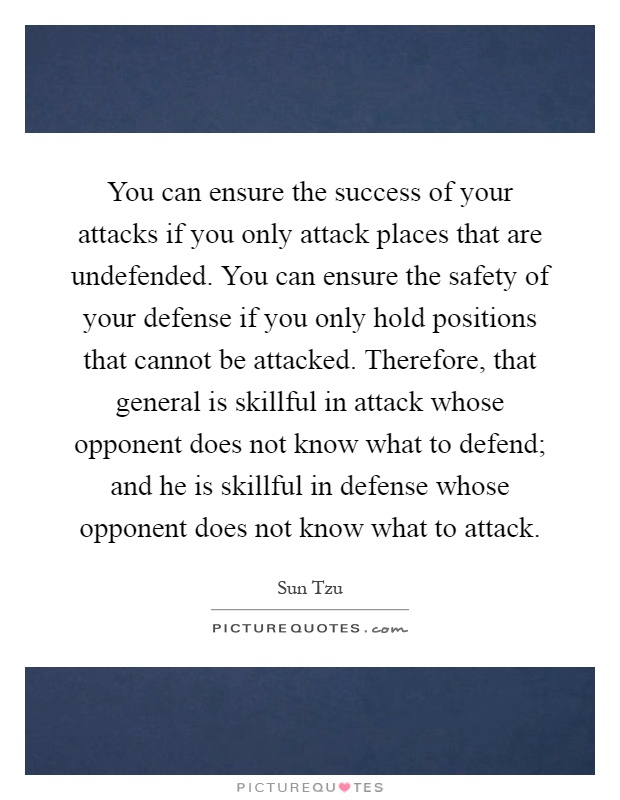 You can ensure the success of your attacks if you only attack places that are undefended. You can ensure the safety of your defense if you only hold positions that cannot be attacked. Therefore, that general is skillful in attack whose opponent does not know what to defend; and he is skillful in defense whose opponent does not know what to attack Picture Quote #1