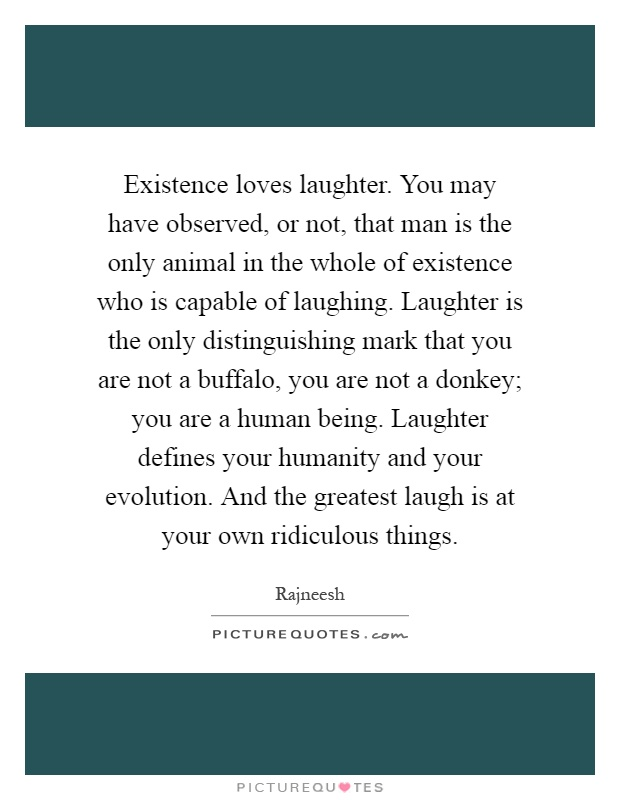 Existence loves laughter. You may have observed, or not, that man is the only animal in the whole of existence who is capable of laughing. Laughter is the only distinguishing mark that you are not a buffalo, you are not a donkey; you are a human being. Laughter defines your humanity and your evolution. And the greatest laugh is at your own ridiculous things Picture Quote #1