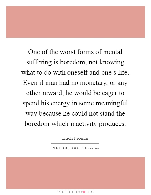 One of the worst forms of mental suffering is boredom, not knowing what to do with oneself and one's life. Even if man had no monetary, or any other reward, he would be eager to spend his energy in some meaningful way because he could not stand the boredom which inactivity produces Picture Quote #1