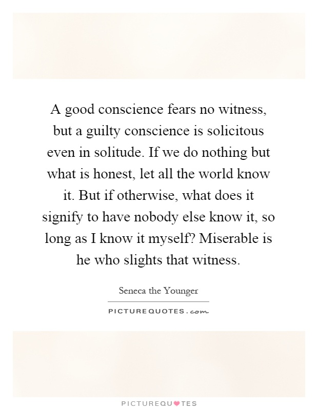 A good conscience fears no witness, but a guilty conscience is solicitous even in solitude. If we do nothing but what is honest, let all the world know it. But if otherwise, what does it signify to have nobody else know it, so long as I know it myself? Miserable is he who slights that witness Picture Quote #1