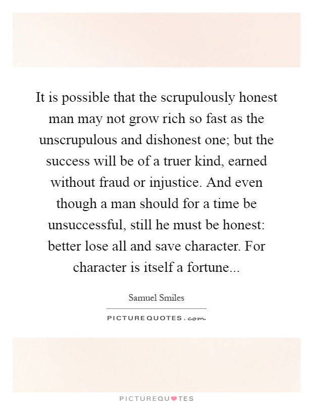 It is possible that the scrupulously honest man may not grow rich so fast as the unscrupulous and dishonest one; but the success will be of a truer kind, earned without fraud or injustice. And even though a man should for a time be unsuccessful, still he must be honest: better lose all and save character. For character is itself a fortune Picture Quote #1