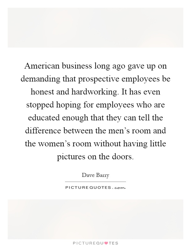 American business long ago gave up on demanding that prospective employees be honest and hardworking. It has even stopped hoping for employees who are educated enough that they can tell the difference between the men's room and the women's room without having little pictures on the doors Picture Quote #1