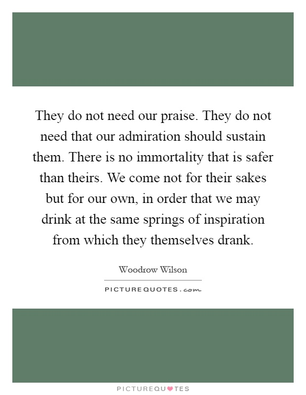 They do not need our praise. They do not need that our admiration should sustain them. There is no immortality that is safer than theirs. We come not for their sakes but for our own, in order that we may drink at the same springs of inspiration from which they themselves drank Picture Quote #1