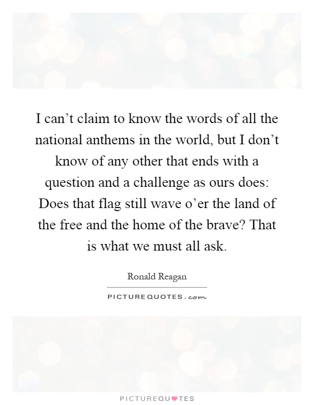 I can't claim to know the words of all the national anthems in the world, but I don't know of any other that ends with a question and a challenge as ours does: Does that flag still wave o'er the land of the free and the home of the brave? That is what we must all ask Picture Quote #1