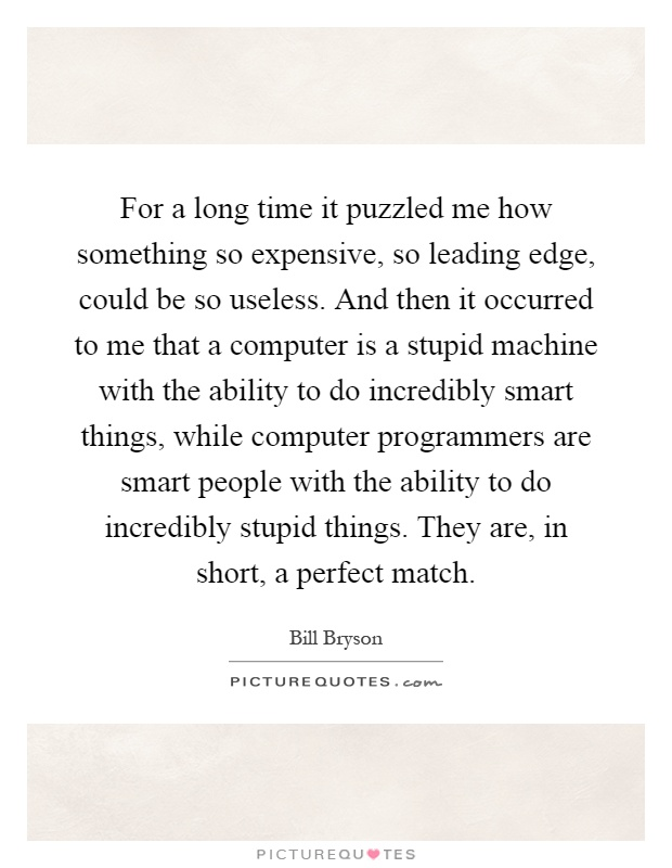 For a long time it puzzled me how something so expensive, so leading edge, could be so useless. And then it occurred to me that a computer is a stupid machine with the ability to do incredibly smart things, while computer programmers are smart people with the ability to do incredibly stupid things. They are, in short, a perfect match Picture Quote #1