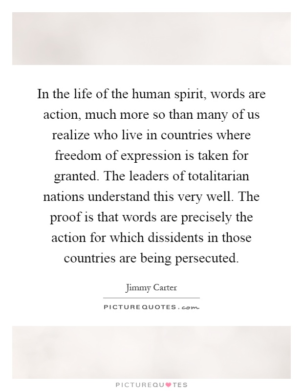 In the life of the human spirit, words are action, much more so than many of us realize who live in countries where freedom of expression is taken for granted. The leaders of totalitarian nations understand this very well. The proof is that words are precisely the action for which dissidents in those countries are being persecuted Picture Quote #1