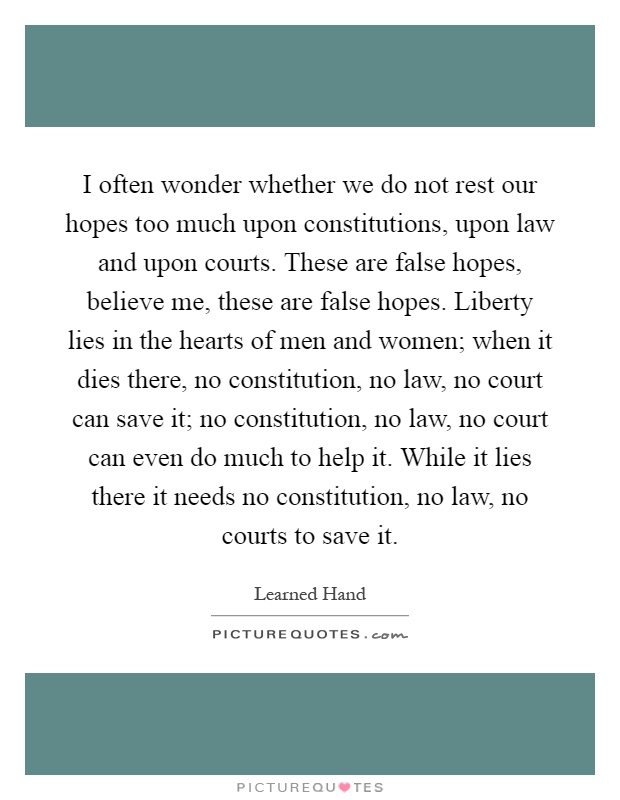 I often wonder whether we do not rest our hopes too much upon constitutions, upon law and upon courts. These are false hopes, believe me, these are false hopes. Liberty lies in the hearts of men and women; when it dies there, no constitution, no law, no court can save it; no constitution, no law, no court can even do much to help it. While it lies there it needs no constitution, no law, no courts to save it Picture Quote #1