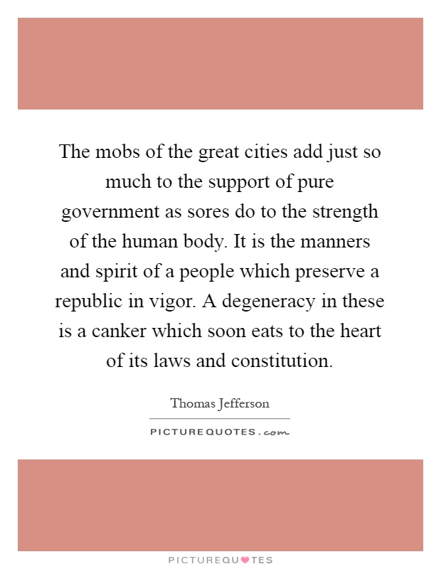 The mobs of the great cities add just so much to the support of pure government as sores do to the strength of the human body. It is the manners and spirit of a people which preserve a republic in vigor. A degeneracy in these is a canker which soon eats to the heart of its laws and constitution Picture Quote #1