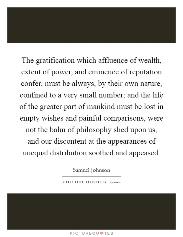 The gratification which affluence of wealth, extent of power, and eminence of reputation confer, must be always, by their own nature, confined to a very small number; and the life of the greater part of mankind must be lost in empty wishes and painful comparisons, were not the balm of philosophy shed upon us, and our discontent at the appearances of unequal distribution soothed and appeased Picture Quote #1