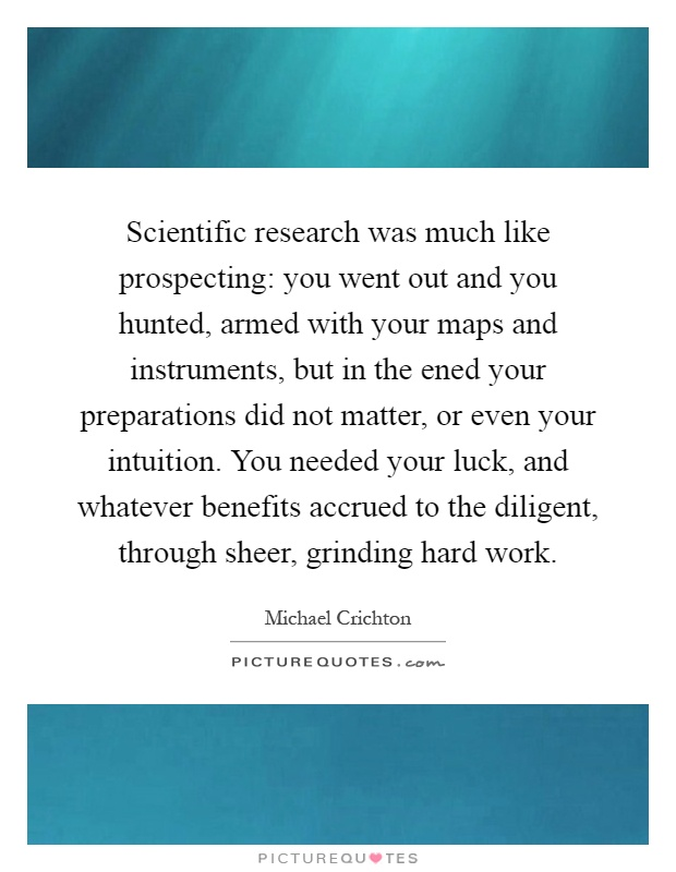Scientific research was much like prospecting: you went out and you hunted, armed with your maps and instruments, but in the ened your preparations did not matter, or even your intuition. You needed your luck, and whatever benefits accrued to the diligent, through sheer, grinding hard work Picture Quote #1