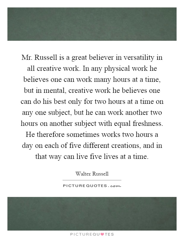 Mr. Russell is a great believer in versatility in all creative work. In any physical work he believes one can work many hours at a time, but in mental, creative work he believes one can do his best only for two hours at a time on any one subject, but he can work another two hours on another subject with equal freshness. He therefore sometimes works two hours a day on each of five different creations, and in that way can live five lives at a time Picture Quote #1