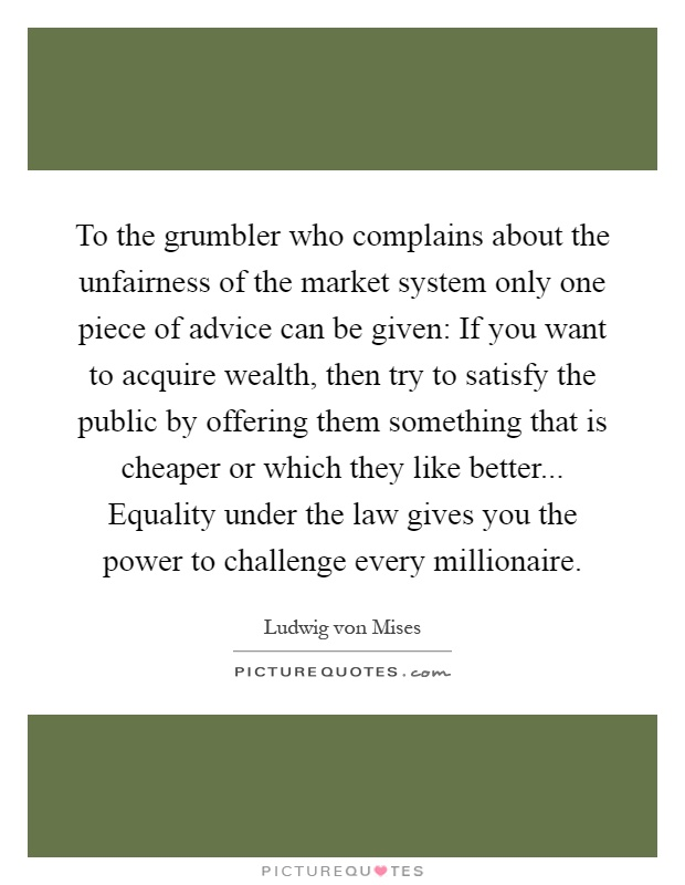 To the grumbler who complains about the unfairness of the market system only one piece of advice can be given: If you want to acquire wealth, then try to satisfy the public by offering them something that is cheaper or which they like better... Equality under the law gives you the power to challenge every millionaire Picture Quote #1