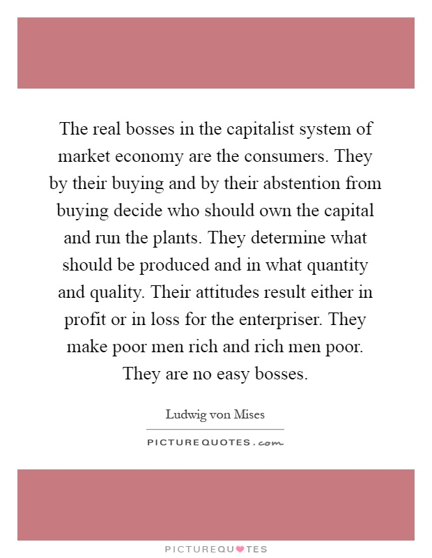 The real bosses in the capitalist system of market economy are the consumers. They by their buying and by their abstention from buying decide who should own the capital and run the plants. They determine what should be produced and in what quantity and quality. Their attitudes result either in profit or in loss for the enterpriser. They make poor men rich and rich men poor. They are no easy bosses Picture Quote #1