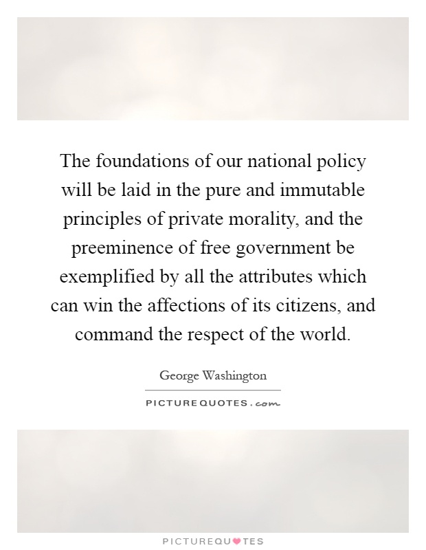 The foundations of our national policy will be laid in the pure and immutable principles of private morality, and the preeminence of free government be exemplified by all the attributes which can win the affections of its citizens, and command the respect of the world Picture Quote #1