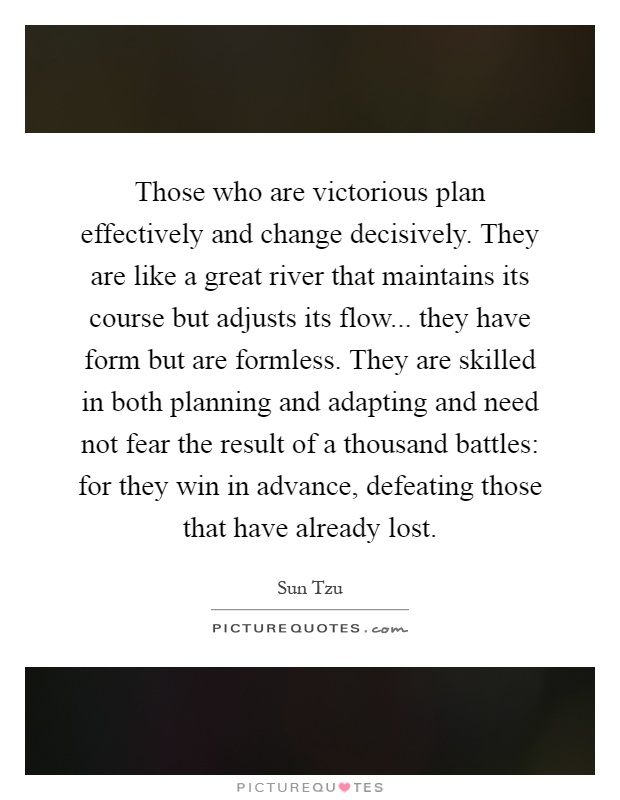Those who are victorious plan effectively and change decisively. They are like a great river that maintains its course but adjusts its flow... they have form but are formless. They are skilled in both planning and adapting and need not fear the result of a thousand battles: for they win in advance, defeating those that have already lost Picture Quote #1