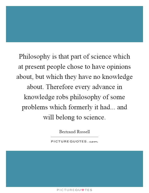 Philosophy is that part of science which at present people chose to have opinions about, but which they have no knowledge about. Therefore every advance in knowledge robs philosophy of some problems which formerly it had... and will belong to science Picture Quote #1