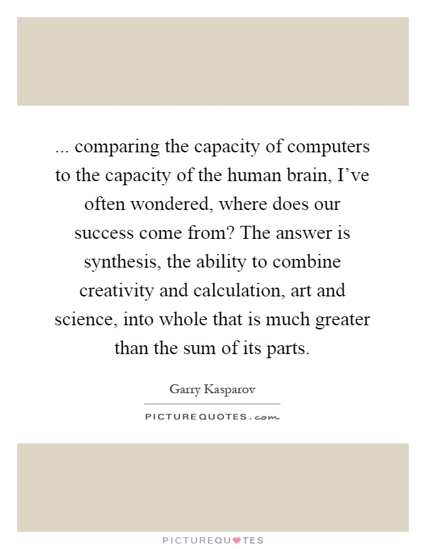... comparing the capacity of computers to the capacity of the human brain, I've often wondered, where does our success come from? The answer is synthesis, the ability to combine creativity and calculation, art and science, into whole that is much greater than the sum of its parts Picture Quote #1