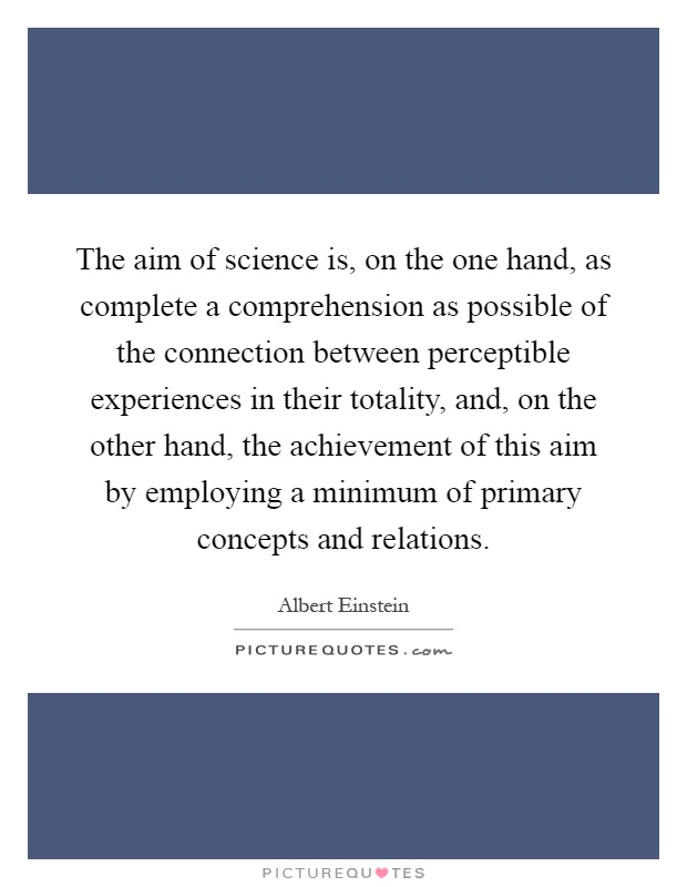 The aim of science is, on the one hand, as complete a comprehension as possible of the connection between perceptible experiences in their totality, and, on the other hand, the achievement of this aim by employing a minimum of primary concepts and relations Picture Quote #1