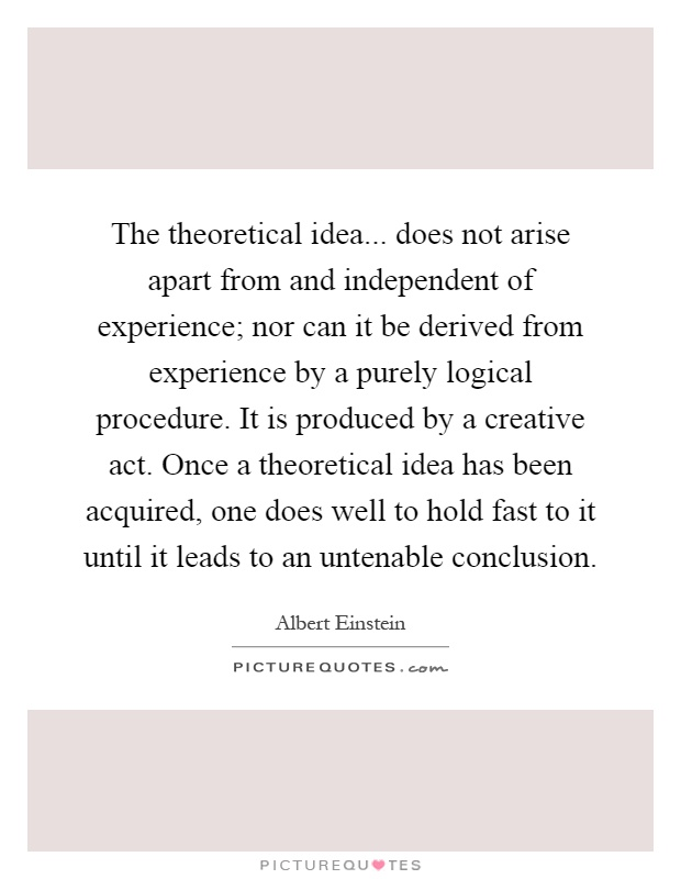 The theoretical idea... does not arise apart from and independent of experience; nor can it be derived from experience by a purely logical procedure. It is produced by a creative act. Once a theoretical idea has been acquired, one does well to hold fast to it until it leads to an untenable conclusion Picture Quote #1