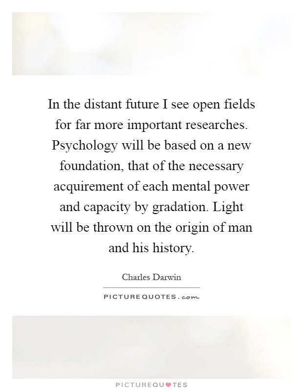 In the distant future I see open fields for far more important researches. Psychology will be based on a new foundation, that of the necessary acquirement of each mental power and capacity by gradation. Light will be thrown on the origin of man and his history Picture Quote #1