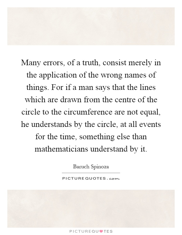 Many errors, of a truth, consist merely in the application of the wrong names of things. For if a man says that the lines which are drawn from the centre of the circle to the circumference are not equal, he understands by the circle, at all events for the time, something else than mathematicians understand by it Picture Quote #1