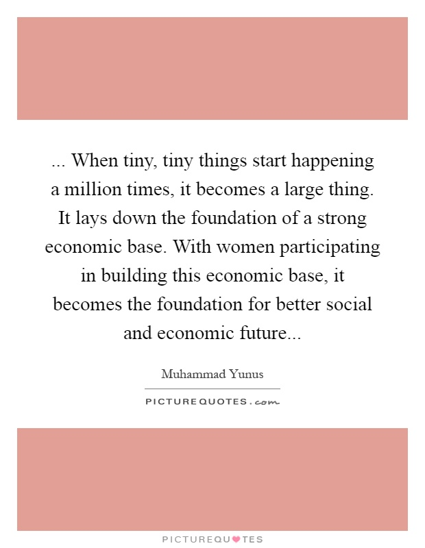 ... When tiny, tiny things start happening a million times, it becomes a large thing. It lays down the foundation of a strong economic base. With women participating in building this economic base, it becomes the foundation for better social and economic future Picture Quote #1