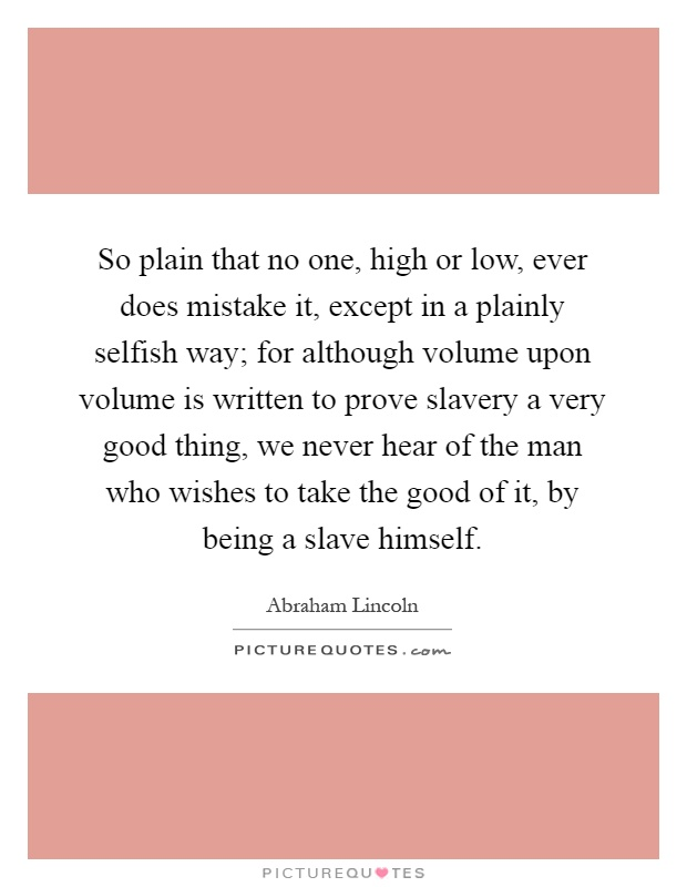 So plain that no one, high or low, ever does mistake it, except in a plainly selfish way; for although volume upon volume is written to prove slavery a very good thing, we never hear of the man who wishes to take the good of it, by being a slave himself Picture Quote #1
