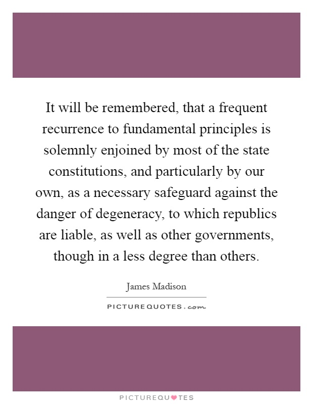 It will be remembered, that a frequent recurrence to fundamental principles is solemnly enjoined by most of the state constitutions, and particularly by our own, as a necessary safeguard against the danger of degeneracy, to which republics are liable, as well as other governments, though in a less degree than others Picture Quote #1