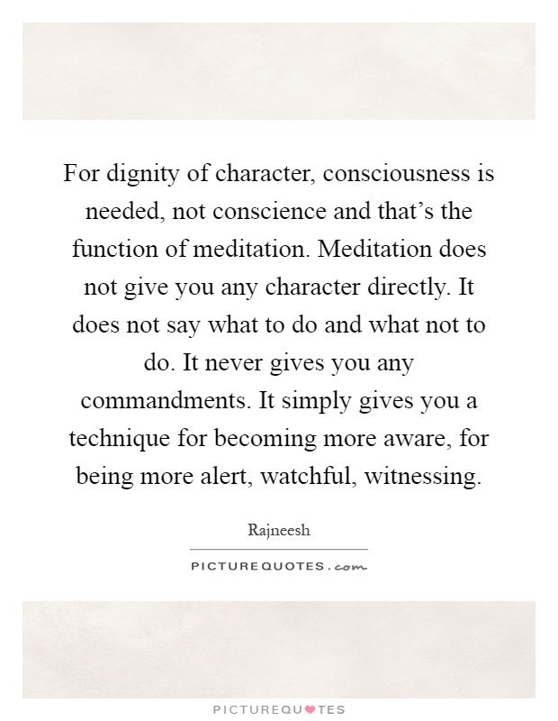 For dignity of character, consciousness is needed, not conscience and that's the function of meditation. Meditation does not give you any character directly. It does not say what to do and what not to do. It never gives you any commandments. It simply gives you a technique for becoming more aware, for being more alert, watchful, witnessing Picture Quote #1