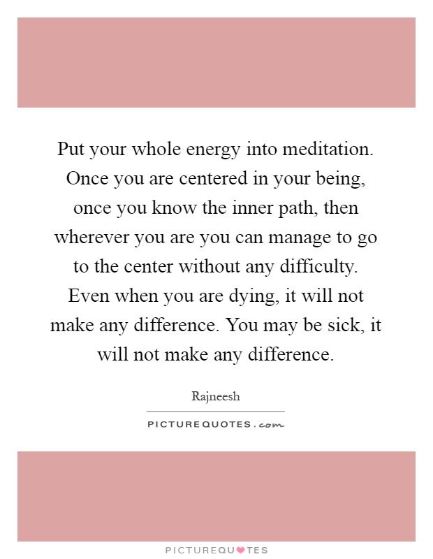 Put your whole energy into meditation. Once you are centered in your being, once you know the inner path, then wherever you are you can manage to go to the center without any difficulty. Even when you are dying, it will not make any difference. You may be sick, it will not make any difference Picture Quote #1