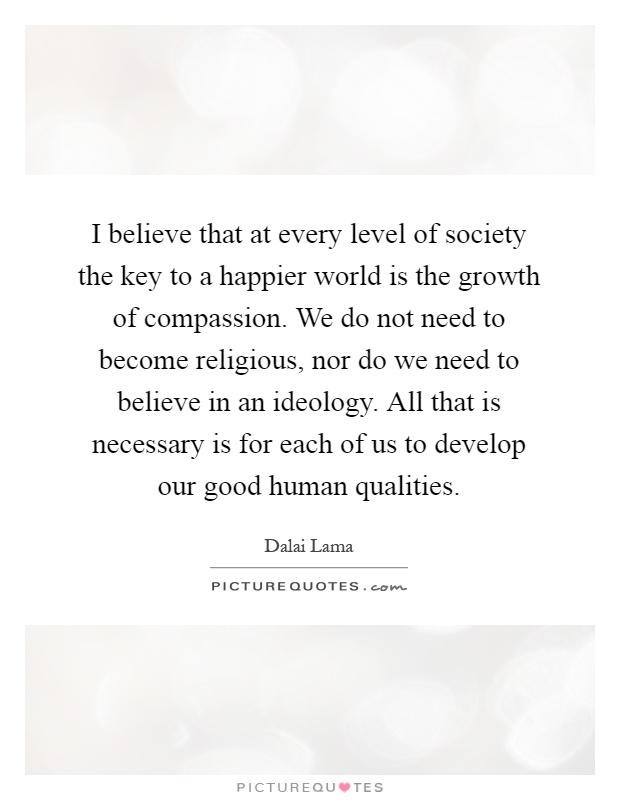 I believe that at every level of society the key to a happier world is the growth of compassion. We do not need to become religious, nor do we need to believe in an ideology. All that is necessary is for each of us to develop our good human qualities Picture Quote #1