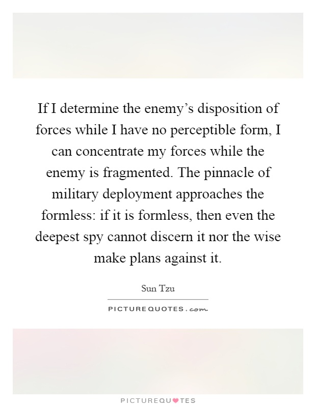 If I determine the enemy's disposition of forces while I have no perceptible form, I can concentrate my forces while the enemy is fragmented. The pinnacle of military deployment approaches the formless: if it is formless, then even the deepest spy cannot discern it nor the wise make plans against it Picture Quote #1