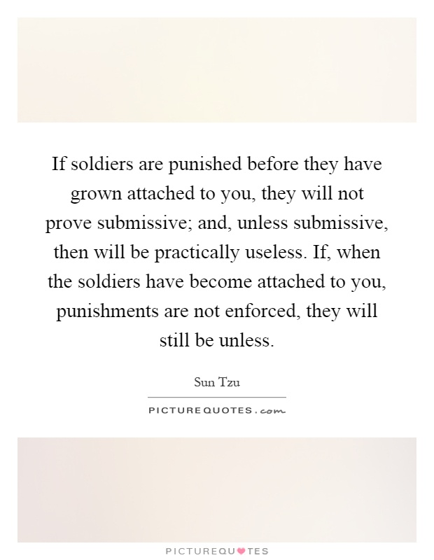 If soldiers are punished before they have grown attached to you, they will not prove submissive; and, unless submissive, then will be practically useless. If, when the soldiers have become attached to you, punishments are not enforced, they will still be unless Picture Quote #1
