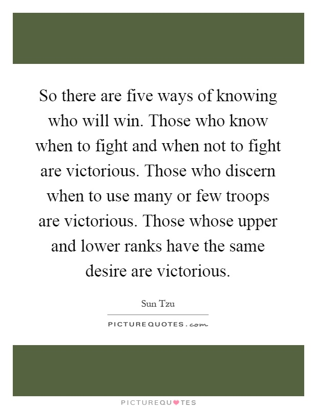 So there are five ways of knowing who will win. Those who know when to fight and when not to fight are victorious. Those who discern when to use many or few troops are victorious. Those whose upper and lower ranks have the same desire are victorious Picture Quote #1