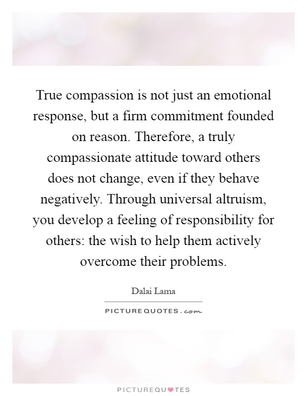True compassion is not just an emotional response, but a firm commitment founded on reason. Therefore, a truly compassionate attitude toward others does not change, even if they behave negatively. Through universal altruism, you develop a feeling of responsibility for others: the wish to help them actively overcome their problems Picture Quote #1