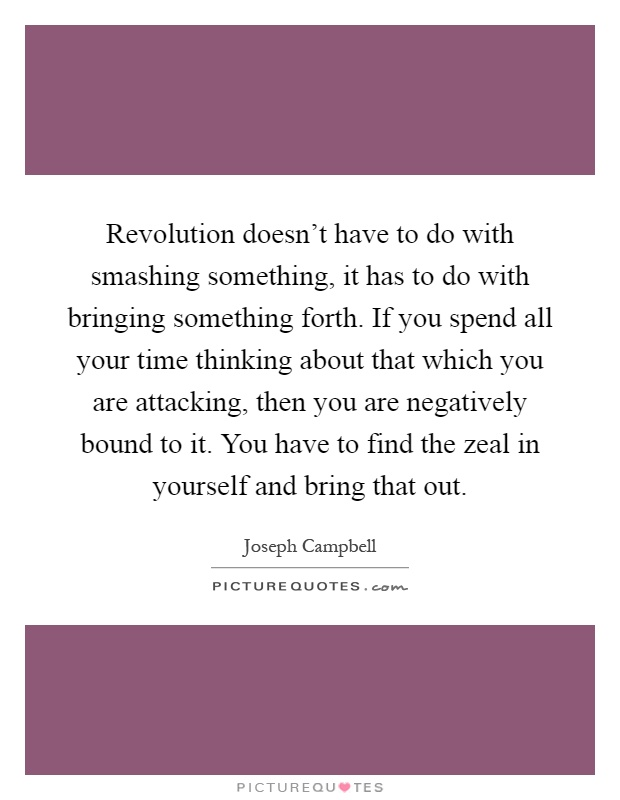 Revolution doesn't have to do with smashing something, it has to do with bringing something forth. If you spend all your time thinking about that which you are attacking, then you are negatively bound to it. You have to find the zeal in yourself and bring that out Picture Quote #1
