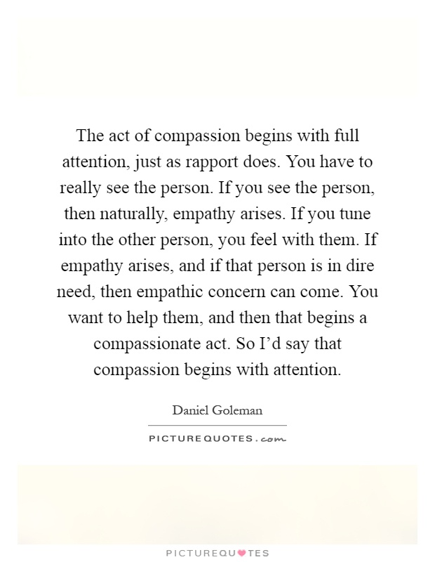 The act of compassion begins with full attention, just as rapport does. You have to really see the person. If you see the person, then naturally, empathy arises. If you tune into the other person, you feel with them. If empathy arises, and if that person is in dire need, then empathic concern can come. You want to help them, and then that begins a compassionate act. So I'd say that compassion begins with attention Picture Quote #1