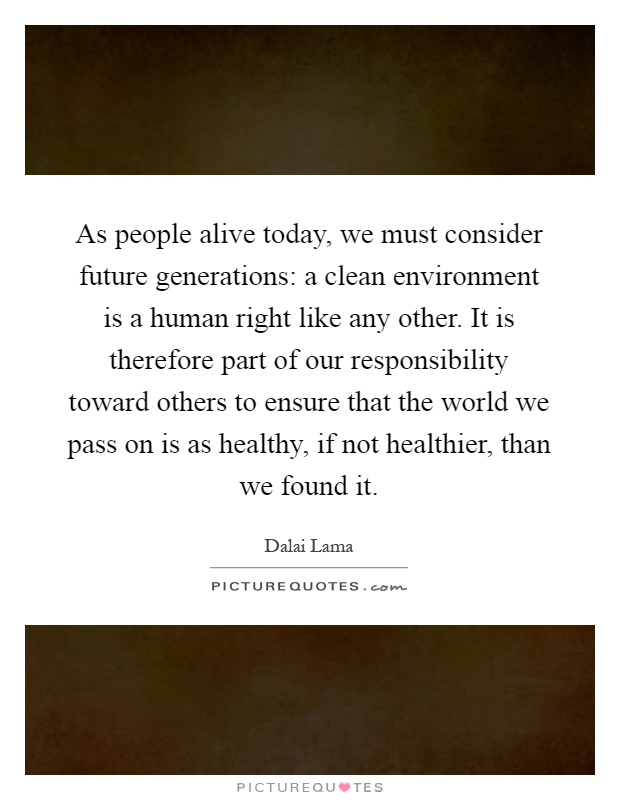 As people alive today, we must consider future generations: a clean environment is a human right like any other. It is therefore part of our responsibility toward others to ensure that the world we pass on is as healthy, if not healthier, than we found it Picture Quote #1