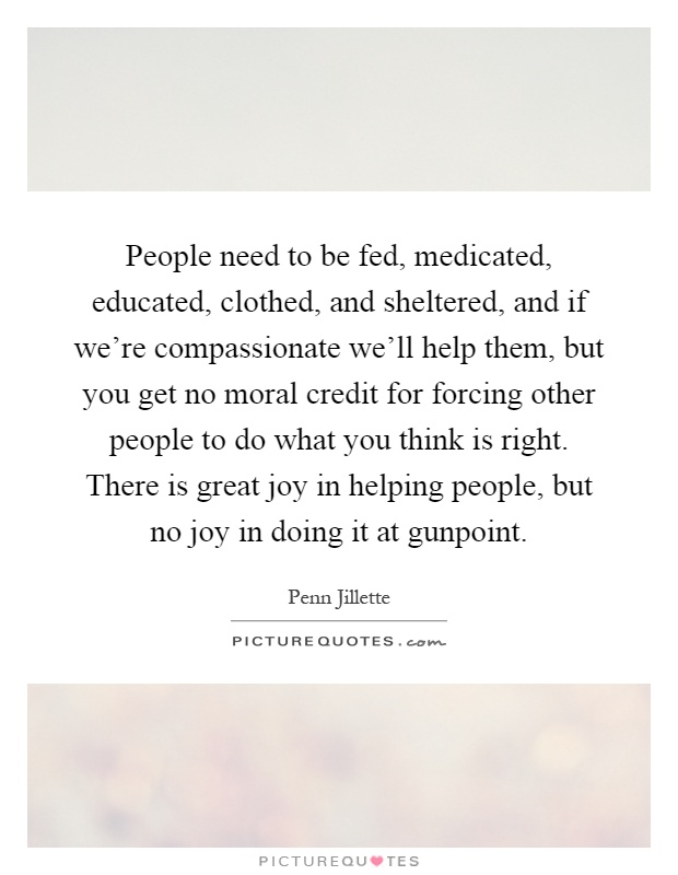 People need to be fed, medicated, educated, clothed, and sheltered, and if we're compassionate we'll help them, but you get no moral credit for forcing other people to do what you think is right. There is great joy in helping people, but no joy in doing it at gunpoint Picture Quote #1