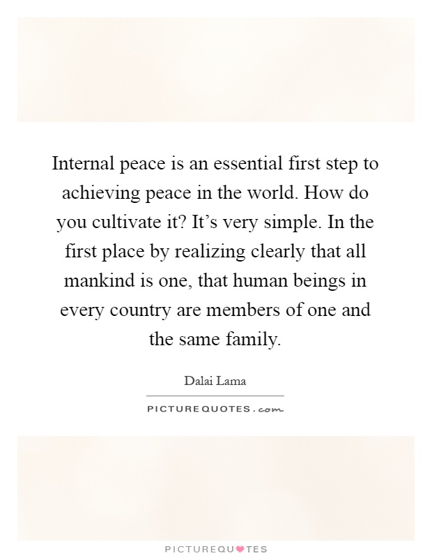 Internal peace is an essential first step to achieving peace in the world. How do you cultivate it? It's very simple. In the first place by realizing clearly that all mankind is one, that human beings in every country are members of one and the same family Picture Quote #1