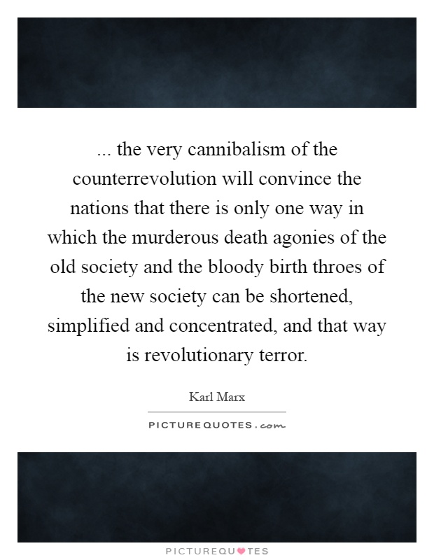 ... the very cannibalism of the counterrevolution will convince the nations that there is only one way in which the murderous death agonies of the old society and the bloody birth throes of the new society can be shortened, simplified and concentrated, and that way is revolutionary terror Picture Quote #1