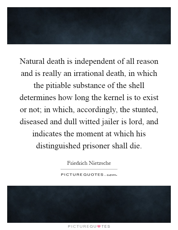 Natural death is independent of all reason and is really an irrational death, in which the pitiable substance of the shell determines how long the kernel is to exist or not; in which, accordingly, the stunted, diseased and dull witted jailer is lord, and indicates the moment at which his distinguished prisoner shall die Picture Quote #1