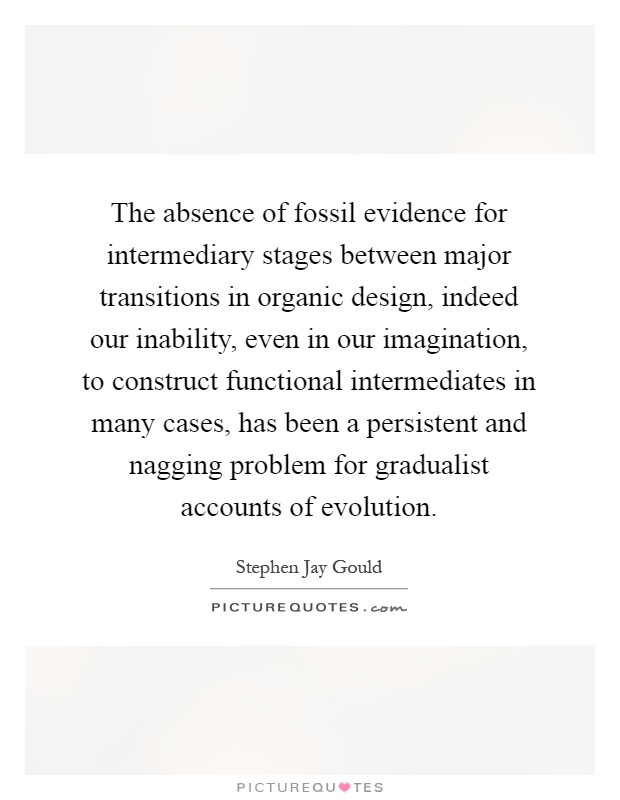 The absence of fossil evidence for intermediary stages between major transitions in organic design, indeed our inability, even in our imagination, to construct functional intermediates in many cases, has been a persistent and nagging problem for gradualist accounts of evolution Picture Quote #1