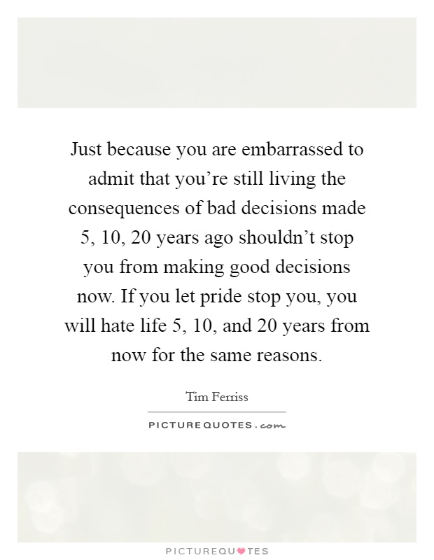 Just because you are embarrassed to admit that you're still living the consequences of bad decisions made 5, 10, 20 years ago shouldn't stop you from making good decisions now. If you let pride stop you, you will hate life 5, 10, and 20 years from now for the same reasons Picture Quote #1