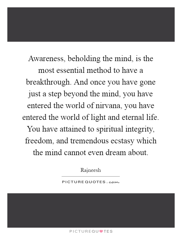 Awareness, beholding the mind, is the most essential method to have a breakthrough. And once you have gone just a step beyond the mind, you have entered the world of nirvana, you have entered the world of light and eternal life. You have attained to spiritual integrity, freedom, and tremendous ecstasy which the mind cannot even dream about Picture Quote #1