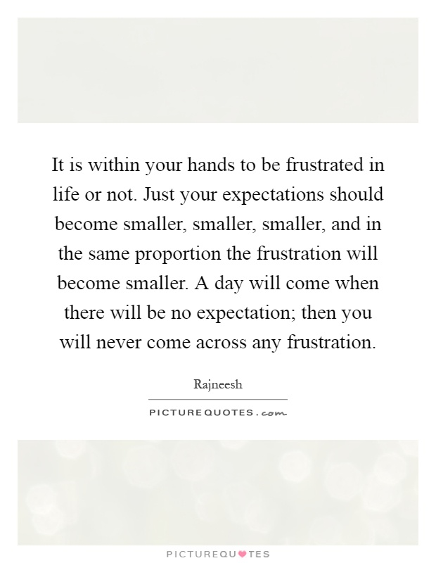It is within your hands to be frustrated in life or not. Just your expectations should become smaller, smaller, smaller, and in the same proportion the frustration will become smaller. A day will come when there will be no expectation; then you will never come across any frustration Picture Quote #1