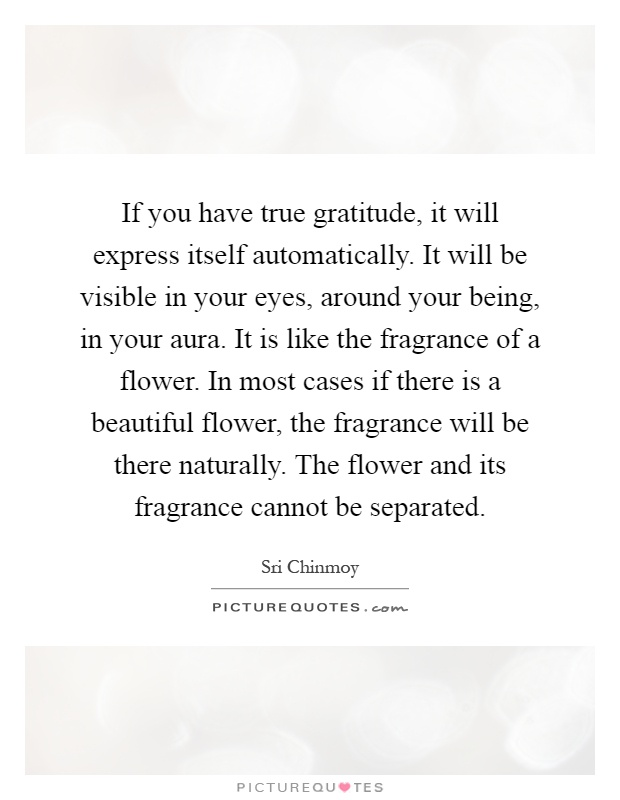 If you have true gratitude, it will express itself automatically. It will be visible in your eyes, around your being, in your aura. It is like the fragrance of a flower. In most cases if there is a beautiful flower, the fragrance will be there naturally. The flower and its fragrance cannot be separated Picture Quote #1
