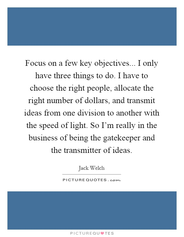 Focus on a few key objectives... I only have three things to do. I have to choose the right people, allocate the right number of dollars, and transmit ideas from one division to another with the speed of light. So I'm really in the business of being the gatekeeper and the transmitter of ideas Picture Quote #1
