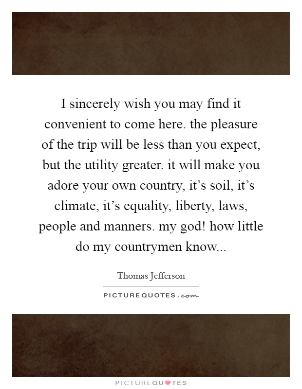I sincerely wish you may find it convenient to come here. the pleasure of the trip will be less than you expect, but the utility greater. it will make you adore your own country, it's soil, it's climate, it's equality, liberty, laws, people and manners. my god! how little do my countrymen know Picture Quote #1