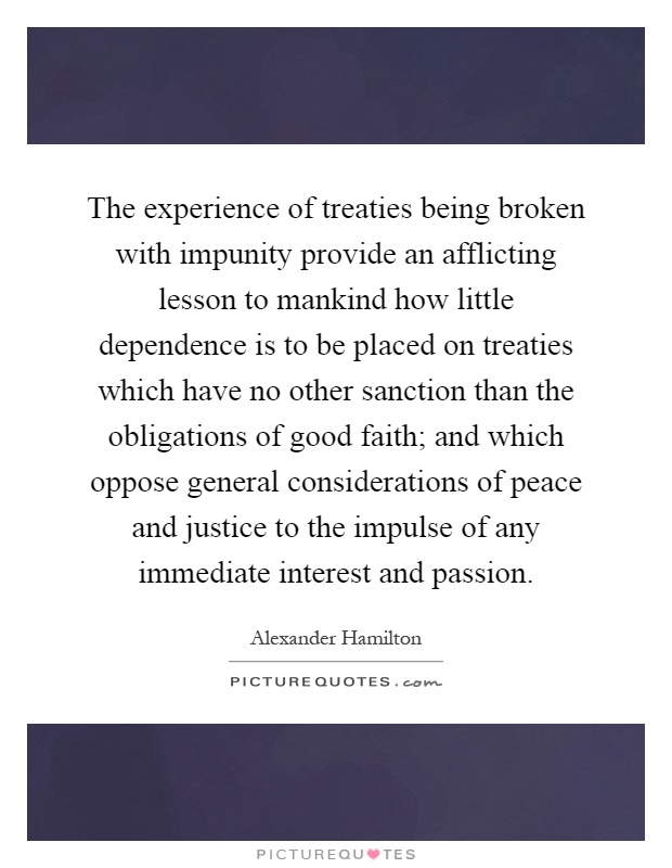 The experience of treaties being broken with impunity provide an afflicting lesson to mankind how little dependence is to be placed on treaties which have no other sanction than the obligations of good faith; and which oppose general considerations of peace and justice to the impulse of any immediate interest and passion Picture Quote #1